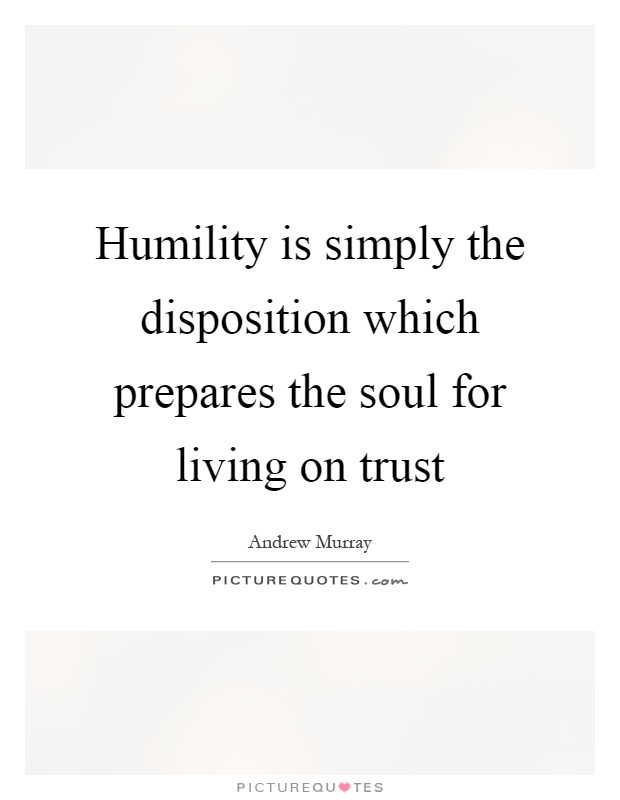 Humility is simply the disposition which prepares the soul for living on trust Picture Quote #1