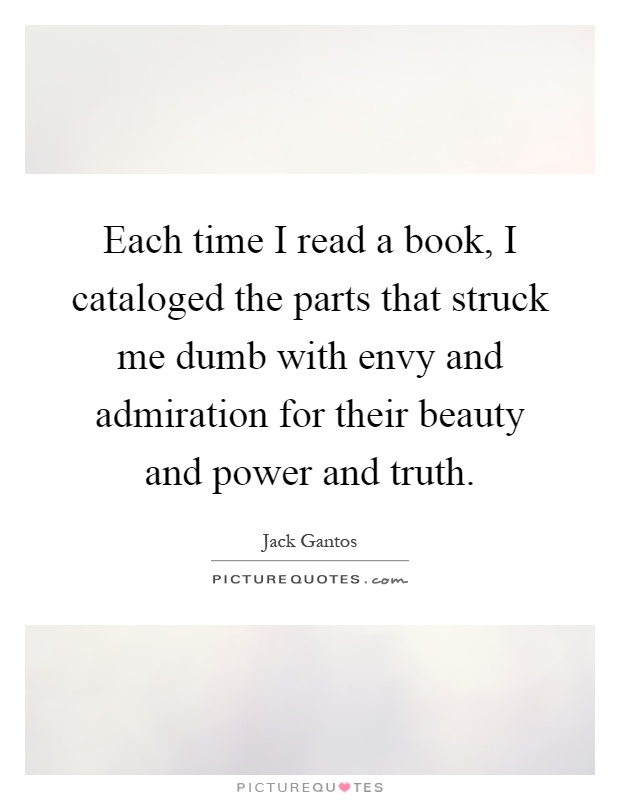 Each time I read a book, I cataloged the parts that struck me dumb with envy and admiration for their beauty and power and truth Picture Quote #1