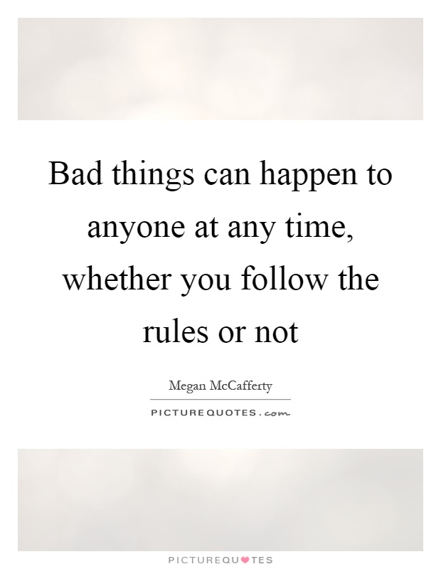 Bad things can happen to anyone at any time, whether you follow the rules or not Picture Quote #1