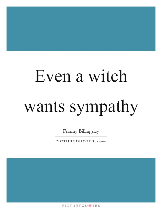 Even a witch wants sympathy Picture Quote #1