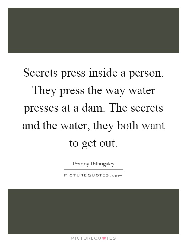 Secrets press inside a person. They press the way water presses at a dam. The secrets and the water, they both want to get out Picture Quote #1