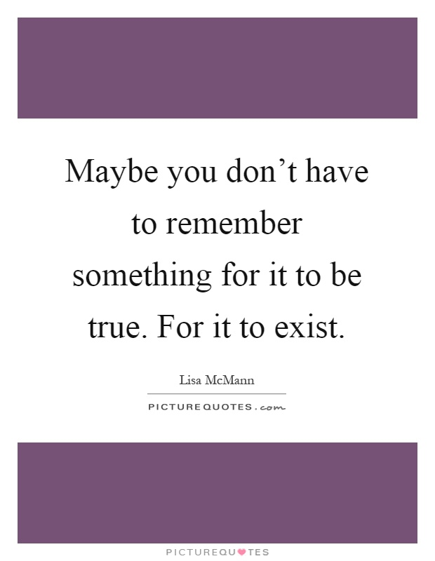Maybe you don't have to remember something for it to be true. For it to exist Picture Quote #1