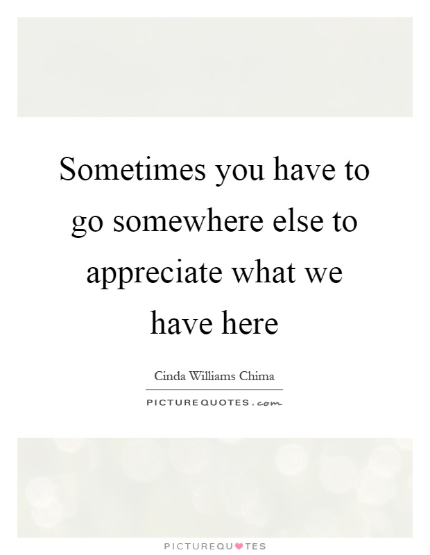 Sometimes you have to go somewhere else to appreciate what we have here Picture Quote #1