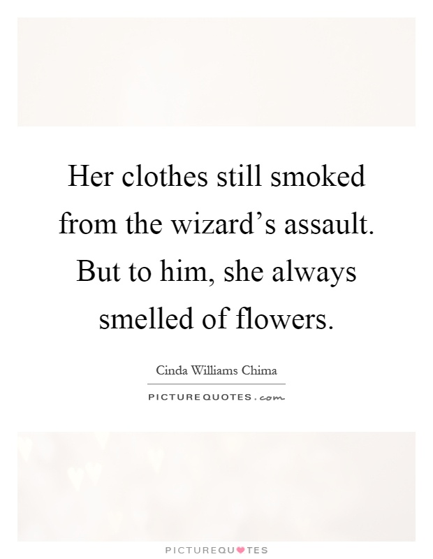 Her clothes still smoked from the wizard's assault. But to him, she always smelled of flowers Picture Quote #1
