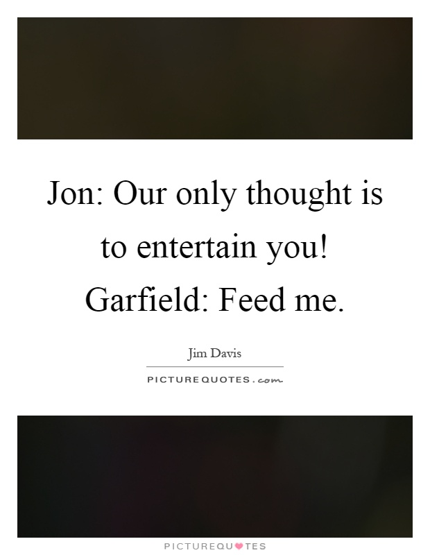 Jon: Our only thought is to entertain you! Garfield: Feed me Picture Quote #1