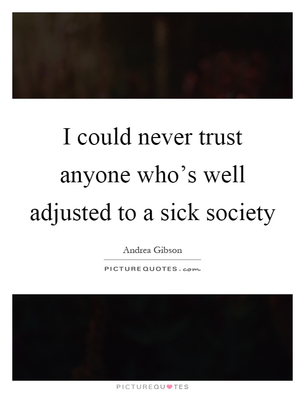 I could never trust anyone who's well adjusted to a sick society Picture Quote #1