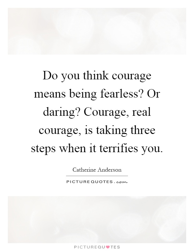 Do you think courage means being fearless? Or daring? Courage, real courage, is taking three steps when it terrifies you Picture Quote #1