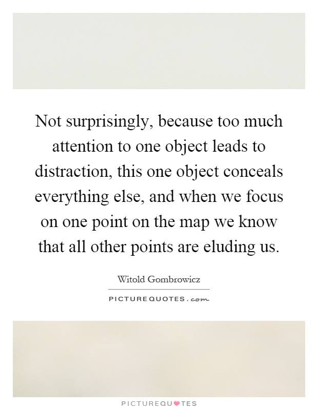 Not surprisingly, because too much attention to one object leads to distraction, this one object conceals everything else, and when we focus on one point on the map we know that all other points are eluding us Picture Quote #1