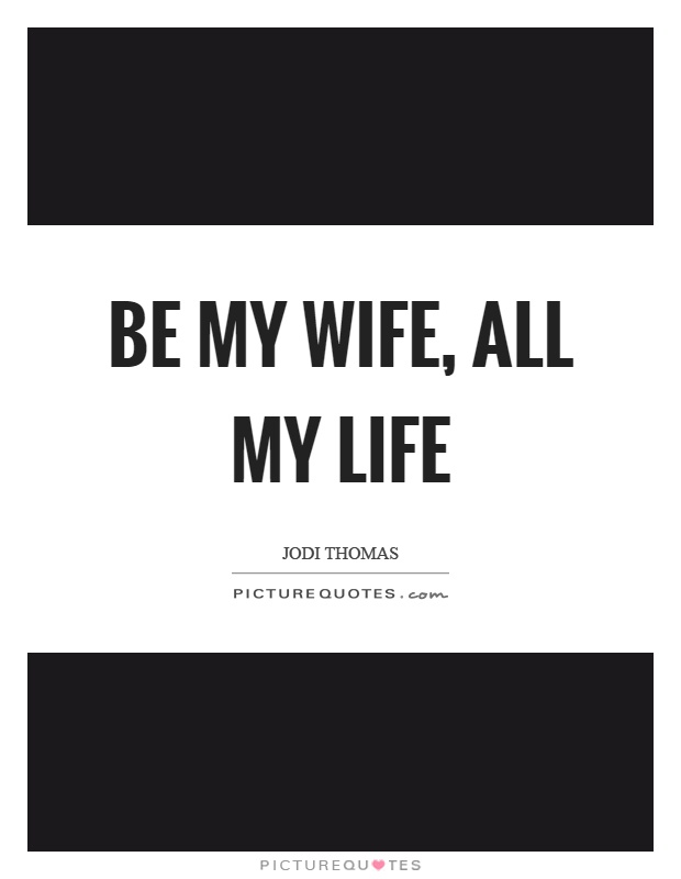 Be my wife, all my life Picture Quote #1