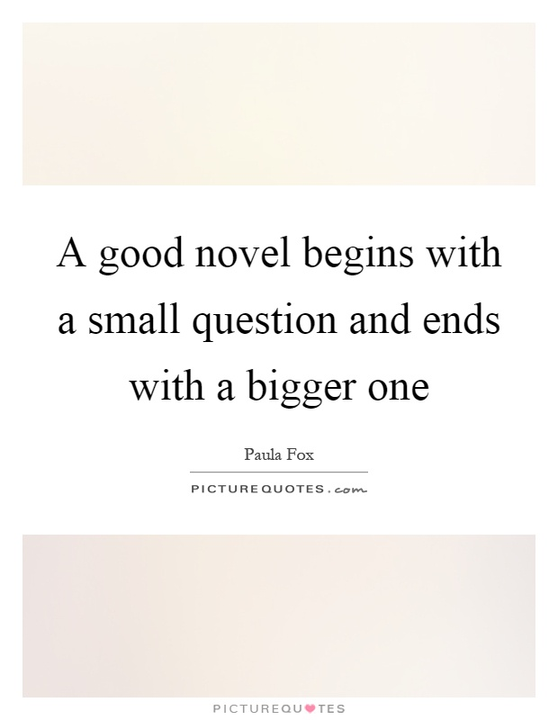A good novel begins with a small question and ends with a bigger one Picture Quote #1