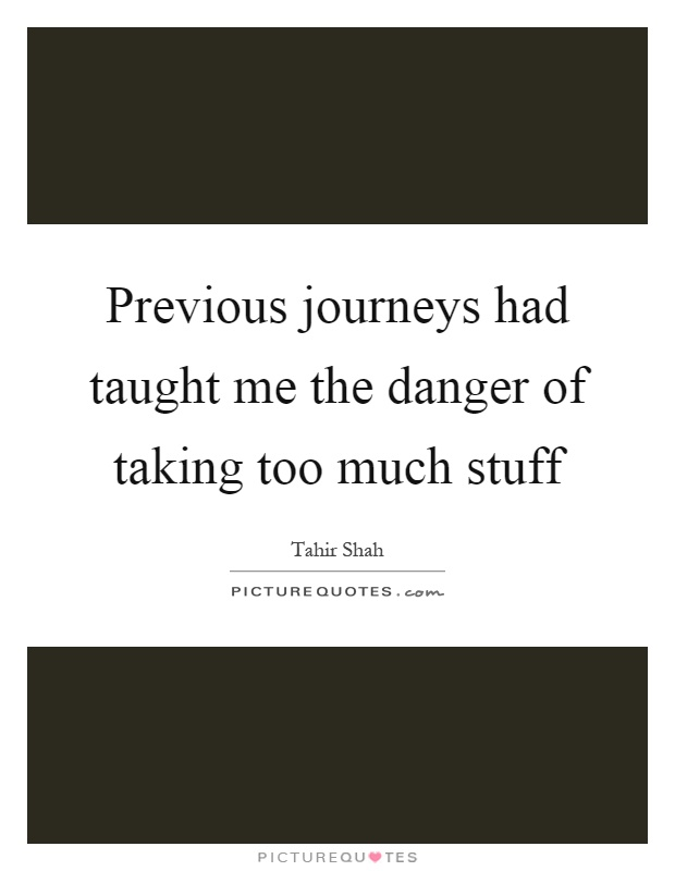 Previous journeys had taught me the danger of taking too much stuff Picture Quote #1