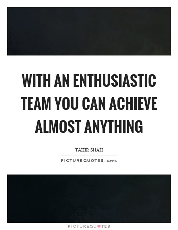 With an enthusiastic team you can achieve almost anything Picture Quote #1