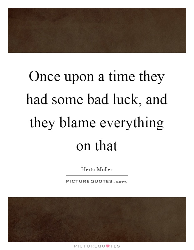 Once upon a time they had some bad luck, and they blame everything on that Picture Quote #1
