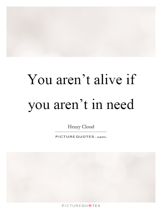 You aren't alive if you aren't in need Picture Quote #1