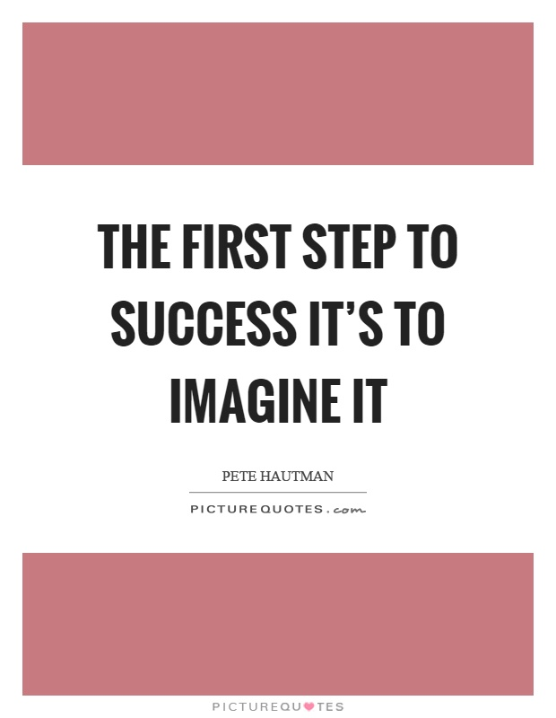The first step to success it's to imagine it Picture Quote #1