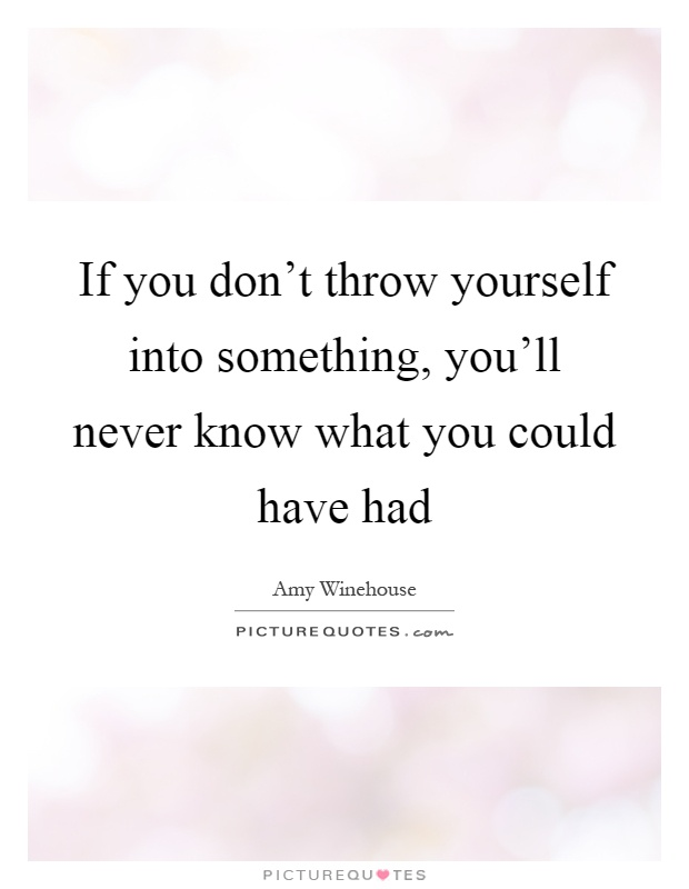 If you don't throw yourself into something, you'll never know what you could have had Picture Quote #1
