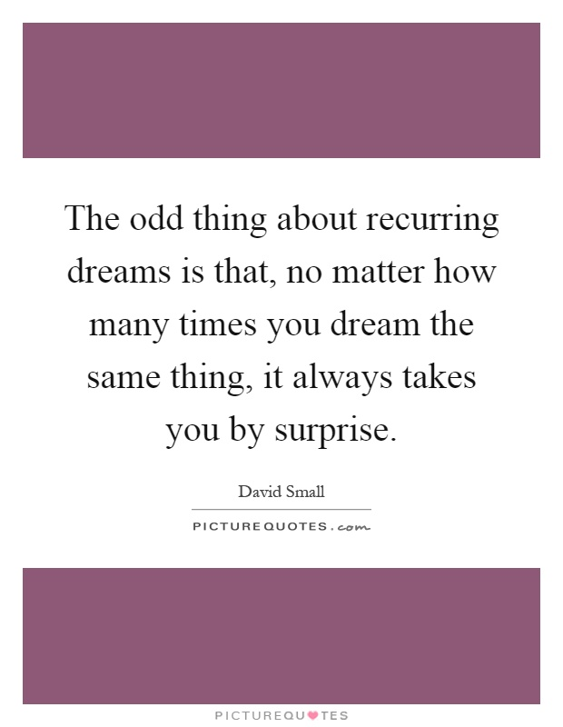The odd thing about recurring dreams is that, no matter how many times you dream the same thing, it always takes you by surprise Picture Quote #1
