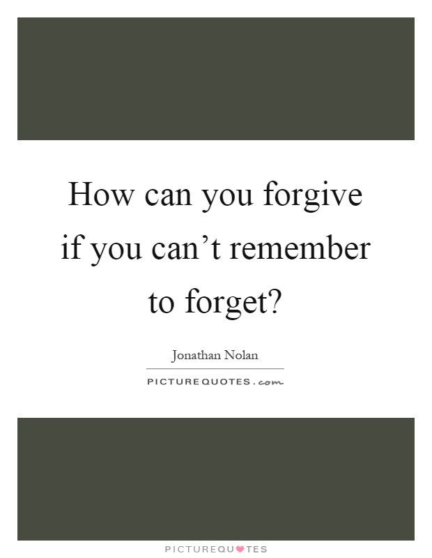 Elegant How Can You Forgive If You Canu0027t Remember To Forget? Picture Quote #