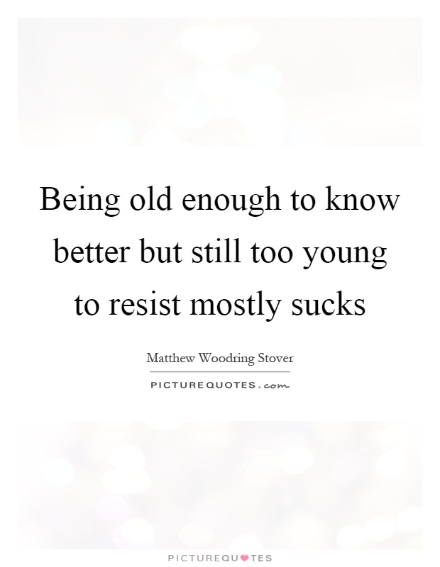 Being old enough to know better but still too young to resist mostly sucks Picture Quote #1