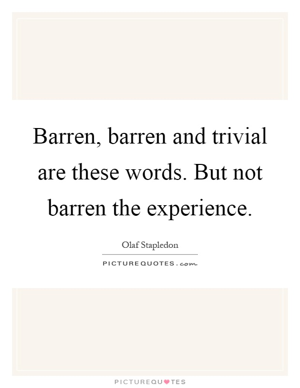 Barren, barren and trivial are these words. But not barren the experience Picture Quote #1