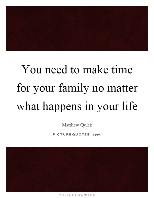 You need to make time for your family no matter what happens in your life Picture Quote #1