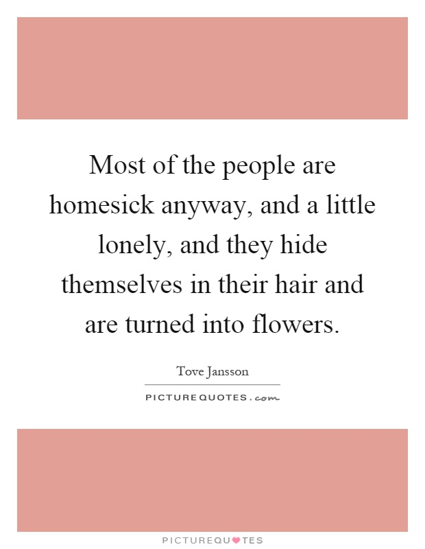 Most of the people are homesick anyway, and a little lonely, and they hide themselves in their hair and are turned into flowers Picture Quote #1
