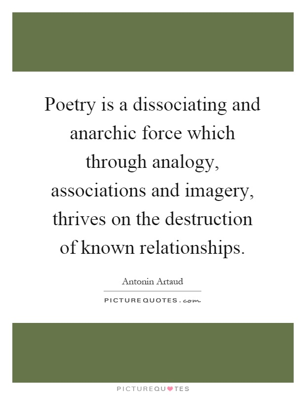 Poetry is a dissociating and anarchic force which through analogy, associations and imagery, thrives on the destruction of known relationships Picture Quote #1