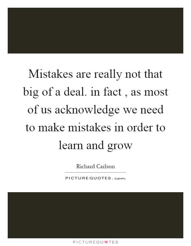 Mistakes are really not that big of a deal. in fact, as most of us acknowledge we need to make mistakes in order to learn and grow Picture Quote #1