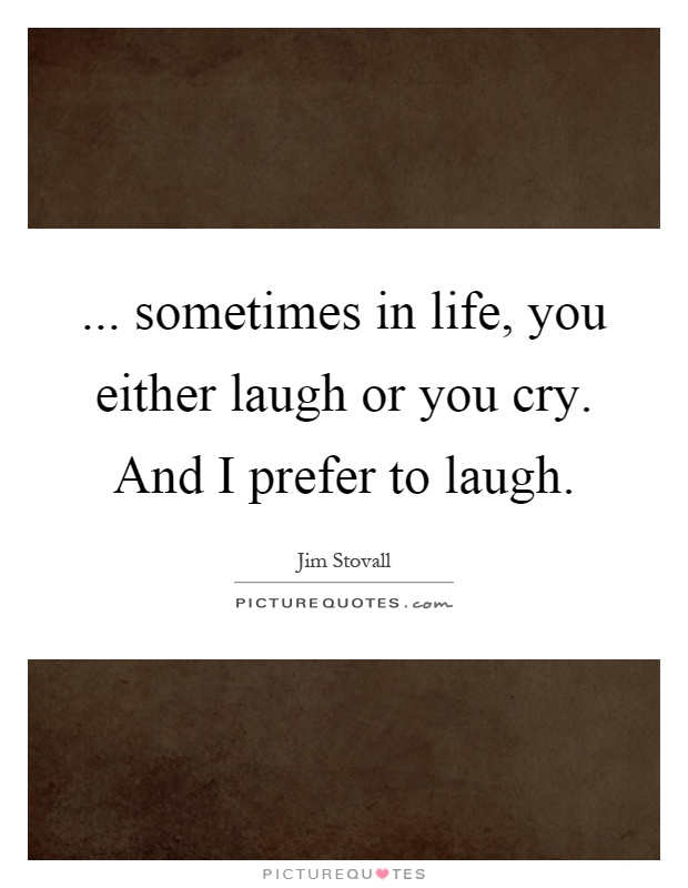 sometimes in life, you either laugh or you cry. And I ...