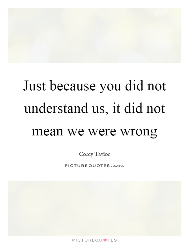 Just because you did not understand us, it did not mean we were wrong Picture Quote #1