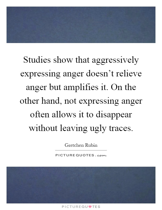Studies show that aggressively expressing anger doesn't relieve anger but amplifies it. On the other hand, not expressing anger often allows it to disappear without leaving ugly traces Picture Quote #1