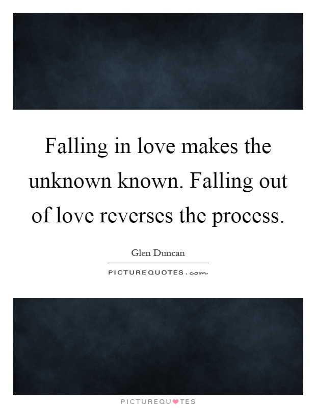 Falling in love makes the unknown known. Falling out of love reverses the process Picture Quote #1