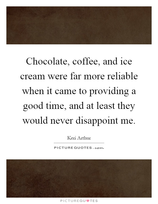 Chocolate, coffee, and ice cream were far more reliable when it came to providing a good time, and at least they would never disappoint me Picture Quote #1