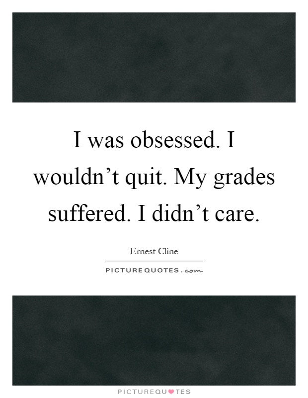 I was obsessed. I wouldn't quit. My grades suffered. I didn't care Picture Quote #1