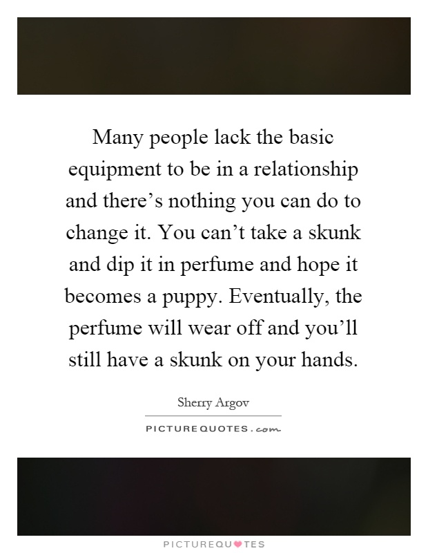 Many people lack the basic equipment to be in a relationship and there's nothing you can do to change it. You can't take a skunk and dip it in perfume and hope it becomes a puppy. Eventually, the perfume will wear off and you'll still have a skunk on your hands Picture Quote #1