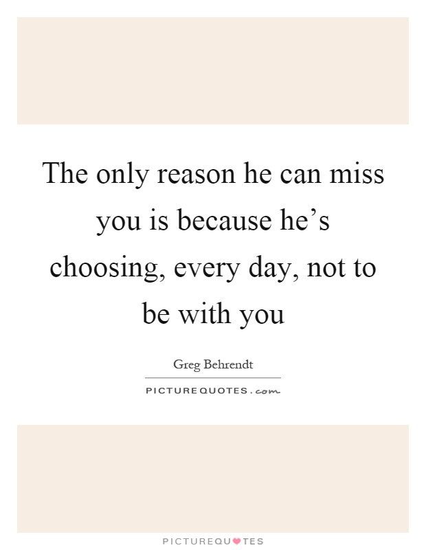 The only reason he can miss you is because he's choosing, every day, not to be with you Picture Quote #1