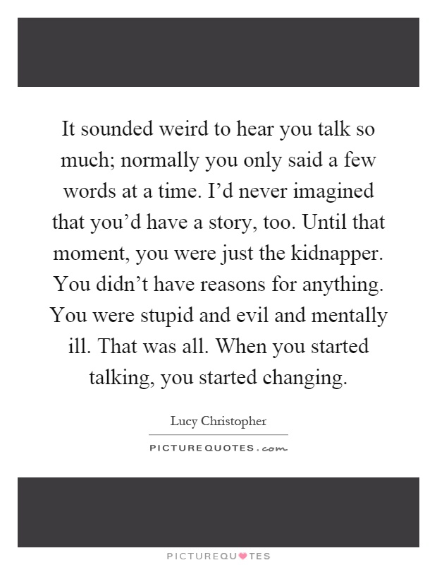 It sounded weird to hear you talk so much; normally you only said a few words at a time. I'd never imagined that you'd have a story, too. Until that moment, you were just the kidnapper. You didn't have reasons for anything. You were stupid and evil and mentally ill. That was all. When you started talking, you started changing Picture Quote #1