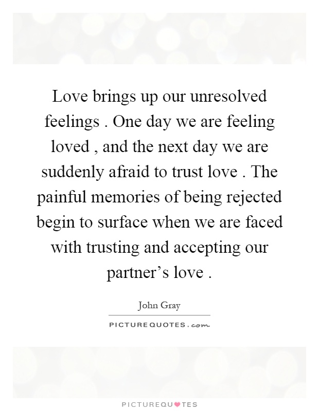 Love brings up our unresolved feelings. One day we are feeling loved, and the next day we are suddenly afraid to trust love. The painful memories of being rejected begin to surface when we are faced with trusting and accepting our partner's love Picture Quote #1