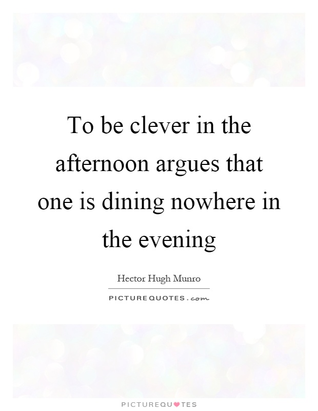 To be clever in the afternoon argues that one is dining nowhere in the evening Picture Quote #1