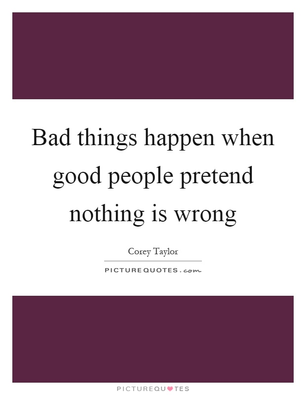 Bad things happen when good people pretend nothing is wrong Picture Quote #1