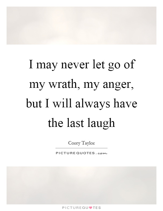 I may never let go of my wrath, my anger, but I will always have the last laugh Picture Quote #1