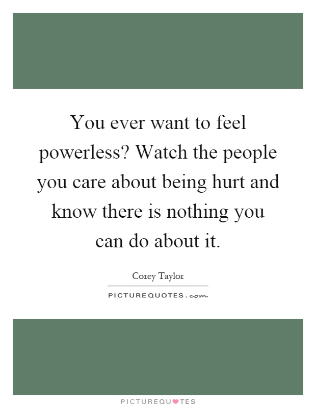 You ever want to feel powerless? Watch the people you care about being hurt and know there is nothing you can do about it Picture Quote #1