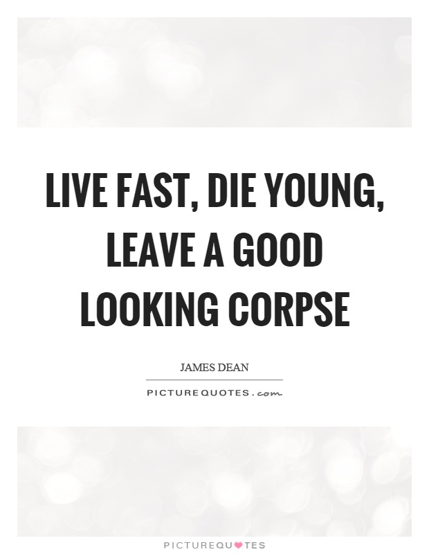Live fast, die young, leave a good looking corpse Picture Quote #1