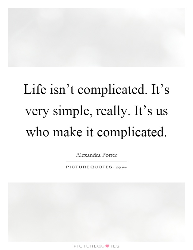 Life isn't complicated. It's very simple, really. It's us who make it complicated Picture Quote #1