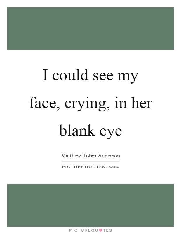 I could see my face, crying, in her blank eye Picture Quote #1