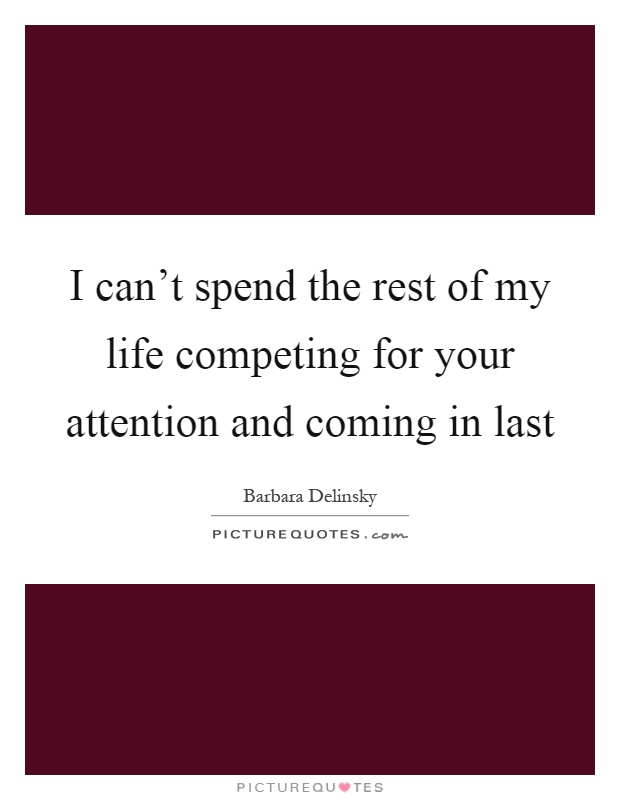 I can't spend the rest of my life competing for your attention and coming in last Picture Quote #1