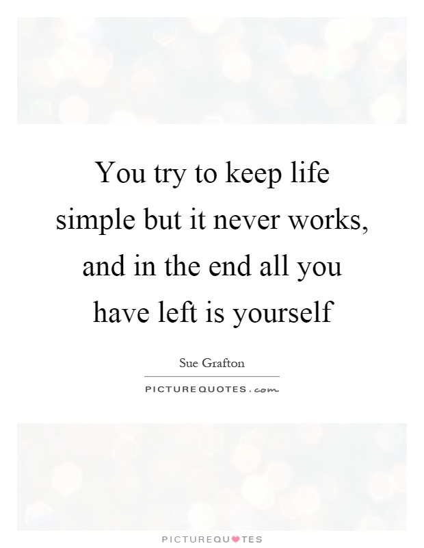 You try to keep life simple but it never works, and in the end all you have left is yourself Picture Quote #1