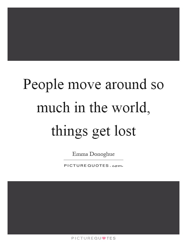 People move around so much in the world, things get lost Picture Quote #1