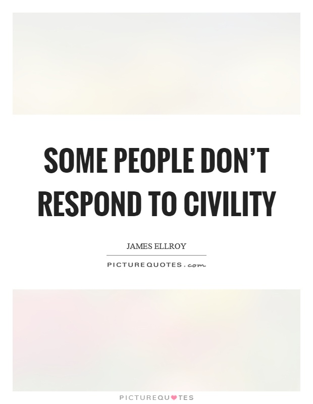 Some people don't respond to civility Picture Quote #1