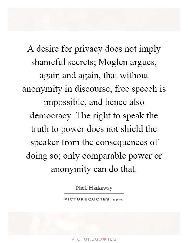 A desire for privacy does not imply shameful secrets; Moglen argues, again and again, that without anonymity in discourse, free speech is impossible, and hence also democracy. The right to speak the truth to power does not shield the speaker from the consequences of doing so; only comparable power or anonymity can do that Picture Quote #1